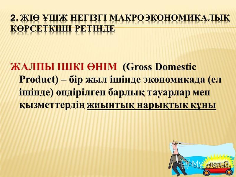 ЖАЛПЫ ІШКІ ӨНІМ (Gross Domestic Product) – бір жил ішінде экономикада (ел ішінде) өндірілген барлық тауарлар мен қызметтердің жиынтық нарықтық құна