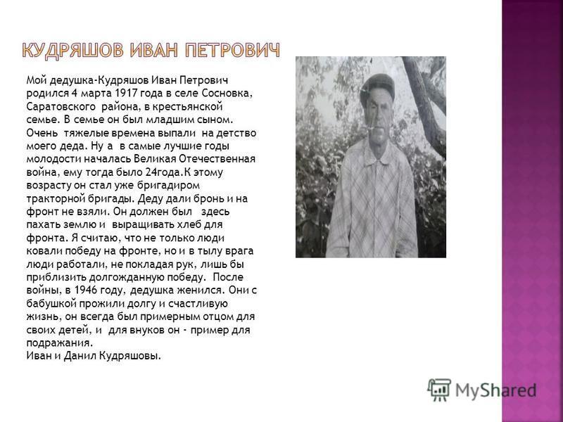 Мой дедушка-Кудряшов Иван Петрович родился 4 марта 1917 года в селе Сосновка, Саратовского района, в крестьянской семье. В семье он был младшим сыном. Очень тяжелые времена выпали на детство моего деда. Ну а в самые лучшие годы молодости началась Вел
