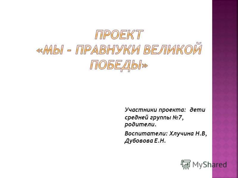 Участники проекта: дети средней группы 7, родители. Воспитатели: Хлучина Н.В, Дубовова Е.Н.