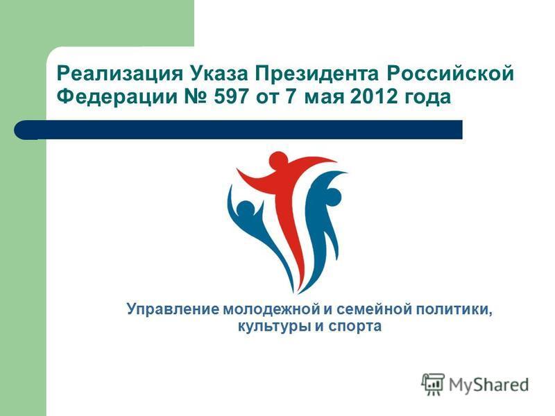 Реализация Указа Президента Российской Федерации 597 от 7 мая 2012 года Управление молодежной и семейной политики, культуры и спорта