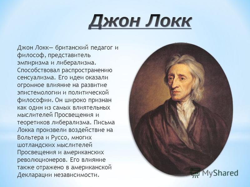 Джон Локк британский педагог и философ, представитель эмпиризма и либерализма. Способствовал распространению сенсуализма. Его идеи оказали огромное влияние на развитие эпистемологии и политической философии. Он широко признан как один из самых влияте
