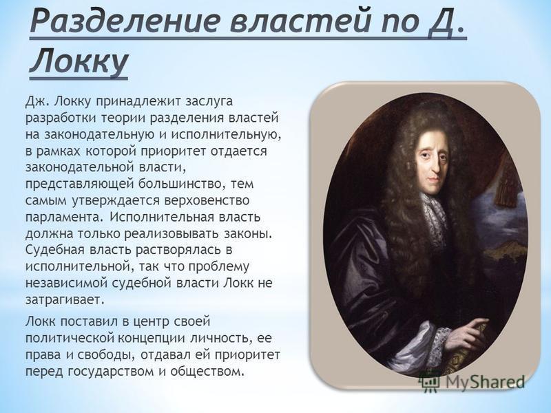 Дж. Локку принадлежит заслуга разработки теории разделения властей на законодательную и исполнительную, в рамках которой приоритет отдается законодательной власти, представляющей большинство, тем самым утверждается верховенство парламента. Исполнител