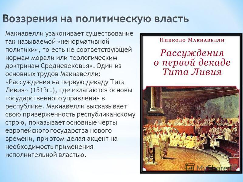 Макиавелли узаконивает существование так называемой «ненормативной политики», то есть не соответствующей нормам морали или теологическим доктринам Средневековья». Один из основных трудов Макиавелли: «Рассуждения на первую декаду Тита Ливия» (1513 г.)