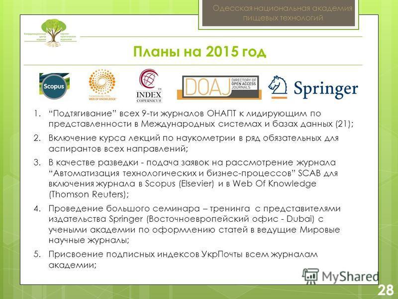 2 28 Одесская национальная академия пищевых технологий Планы на 2015 год 1. Подтягивание всех 9-ти журналов ОНАПТ к лидирующим по представленности в Международных системах и базах данных (21); 2. Включение курса лекций по наукометрии в ряд обязательн