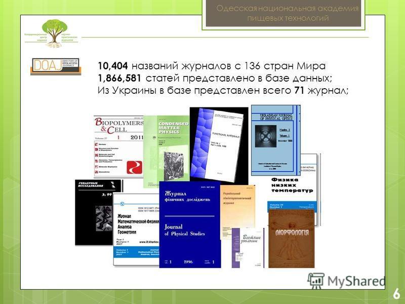 2 6 Одесская национальная академия пищевых технологий 10,404 названий журналов с 136 стран Мира 1,866,581 статей представлено в базе данных; Из Украины в базе представлен всего 71 журнал;