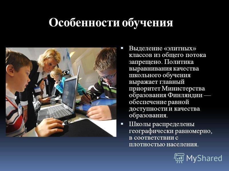 Выделение «элитных» классов из общего потока запрещено. Политика выравнивания качества школьного обучения выражает главный приоритет Министерства образования Финляндии обеспечение равной доступности и качества образования. Школы распределены географи