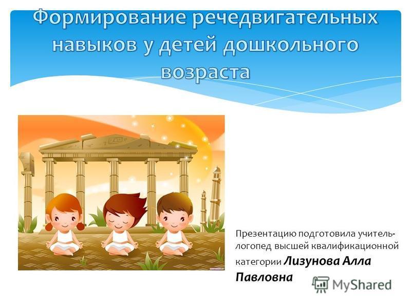 Презентацию подготовила учитель- логопед высшей квалификационной категории Лизунова Алла Павловна