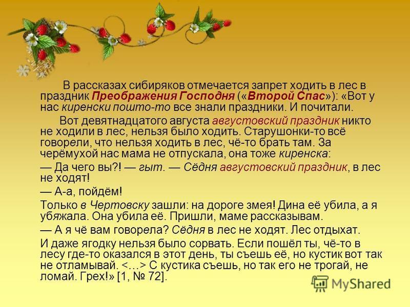 В рассказах сибиряков отмечается запрет ходить в лес в праздник Преображения Господня («Второй Спас»): «Вот у нас киренски пошто-то все знали праздники. И почитали. Вот девятнадцатого августа августовский праздник никто не ходили в лес, нельзя было х
