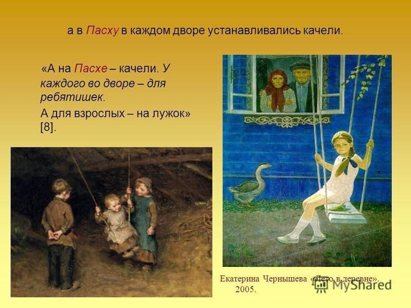 а в Пасху в каждом дворе устанавливались качели. «А на Пасхе – качели. У каждого во дворе – для ребятишек. А для взрослых – на лужок» [8]. Екатерина Чернышева «Лето в деревне». 2005.