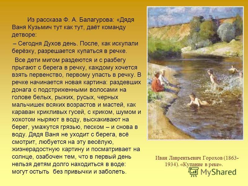 Из рассказа Ф. А. Балагурова: «Дядя Ваня Кузьмич тут как тут, даёт команду детворе: – Сегодня Духов день. После, как искупали берёзку, разрешается купаться в речке. Все дети мигом раздеются и с разбегу прыгают с берега в речку, каждому хочется взять