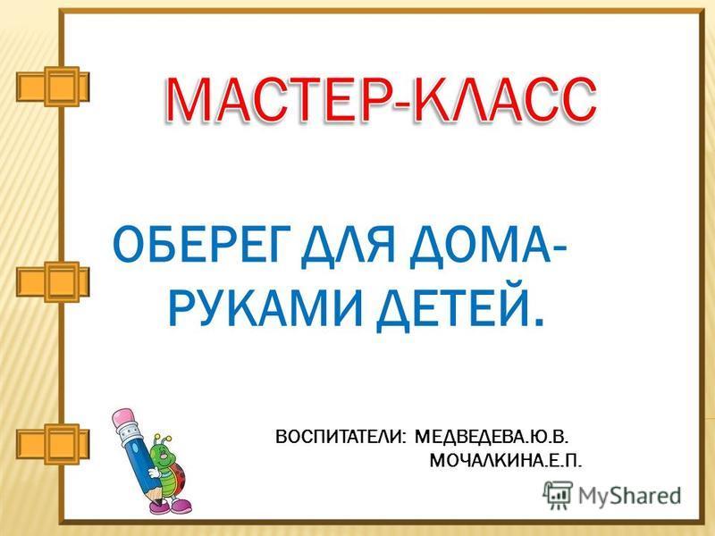 ОБЕРЕГ ДЛЯ ДОМА- РУКАМИ ДЕТЕЙ. ВОСПИТАТЕЛИ: МЕДВЕДЕВА.Ю.В. МОЧАЛКИНА.Е.П.