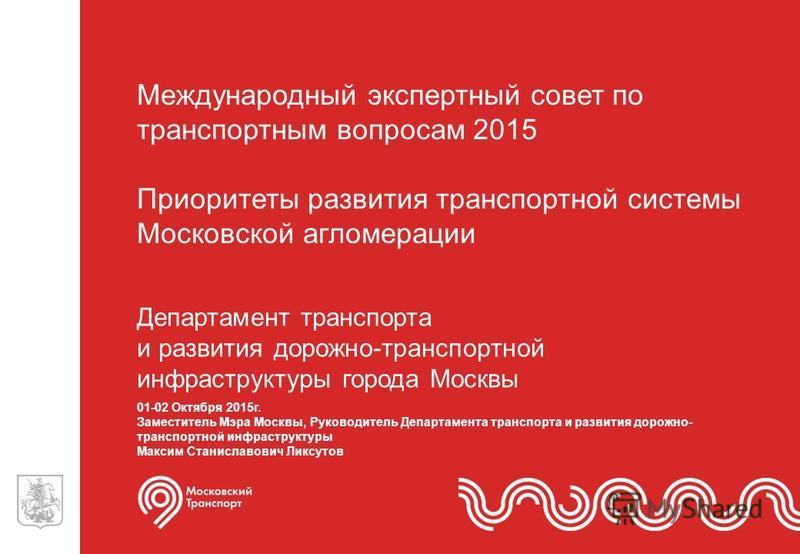 Департамент транспорта и развития дорожно-транспортной инфраструктуры города Москвы Департамент транспорта и развития дорожно-транспортной инфраструктуры города Москвы Международный экспертный совет по транспортным вопросам 2015 Приоритеты развития т
