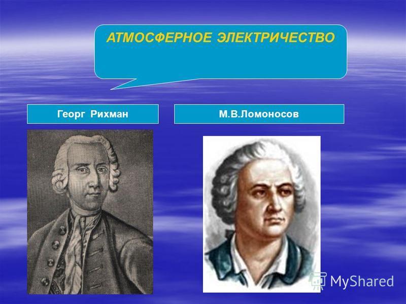 АТМОСФЕРНОЕ ЭЛЕКТРИЧЕСТВО Георг РихманМ.В.Ломоносов