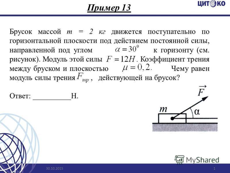 Пример 13 30.10.20151 Брусок массой m = 2 кг движется поступательно по горизонтальной плоскости под действием постоянной силы, направленной под углом к горизонту (см. рисунок). Модуль этой силы Коэффициент трения между бруском и плоскостью Чему равен