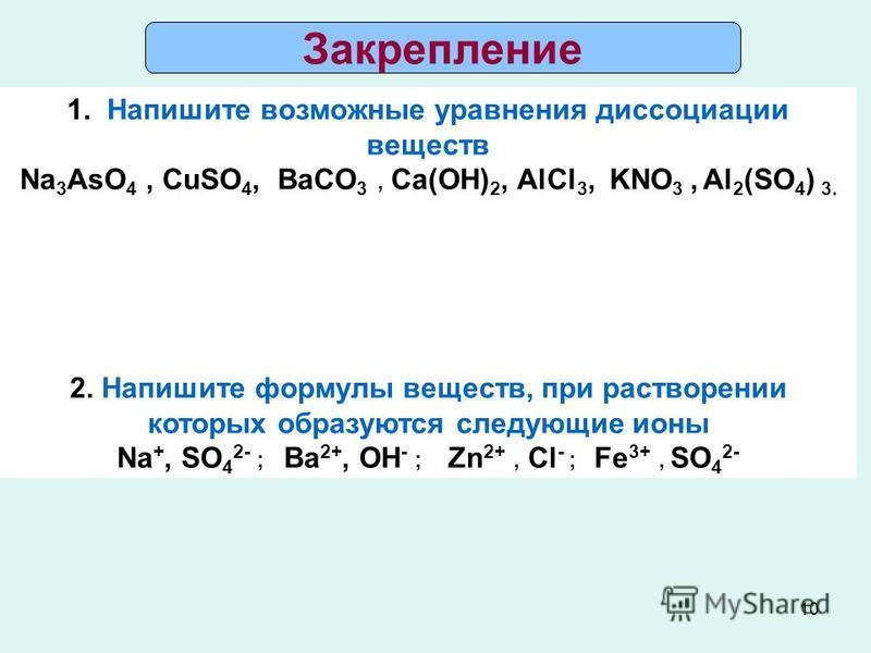 10 Закрепление 1. Напишите возможные уравнения диссоциации веществ Na 3 AsO 4, CuSO 4, BaCO 3, Ca(OH) 2, AlCl 3, KNO 3, Al 2 (SO 4 ) 3. 2. Напишите формулы веществ, при растворении которых образуются следующие ионы Na +, SO 4 2- ; Ba 2+, OH - ; Zn 2+