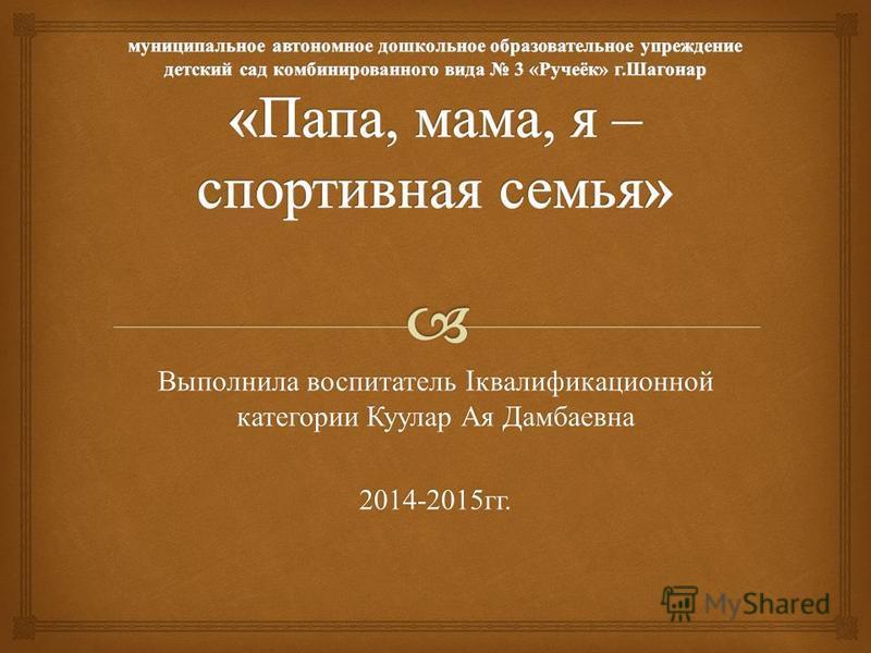 Выполнила воспитатель I квалификационной категории Куулар Ая Дамбаевна 2014-2015 гг.
