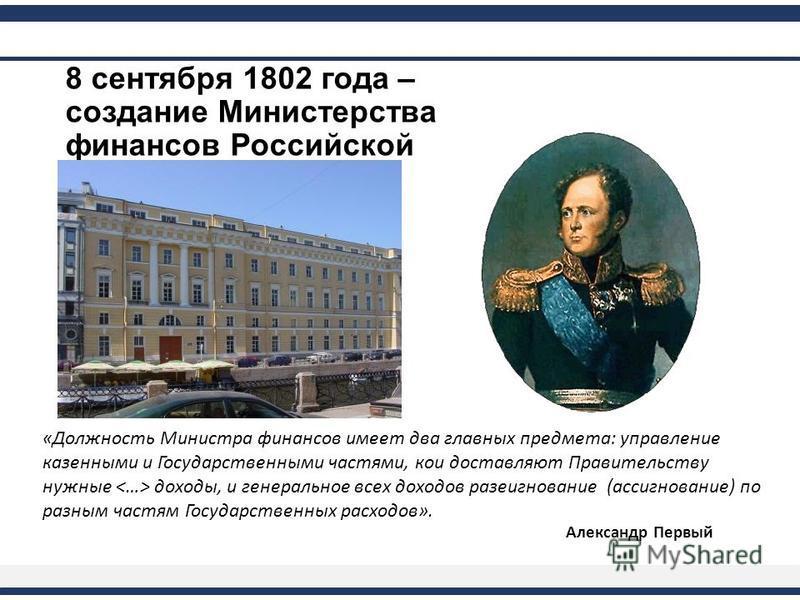 8 сентября 1802 года – создание Министерства финансов Российской империи Александр Первый «Должность Министра финансов имеет два главных предмета: управление казенными и Государственными частями, кои доставляют Правительству нужные доходы, и генераль