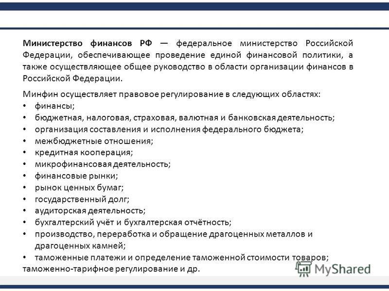 Министерство финансов РФ федеральное министерство Российской Федерации, обеспечивающее проведение единой финансовой политики, а также осуществляющее общее руководство в области организации финансов в Российской Федерации. Минфин осуществляет правовое