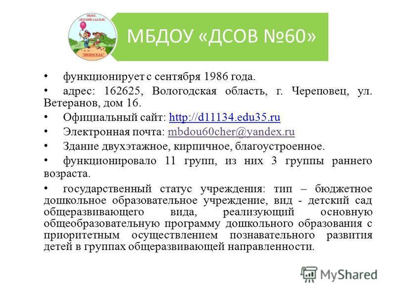 МБДОУ «ДСОВ 60» функционирует с сентября 1986 года. адрес: 162625, Вологодская область, г. Череповец, ул. Ветеранов, дом 16. Официальный сайт: http://d11134.edu35.ruhttp://d11134.edu35. ru Электронная почта: mbdou60cher@yandex.ru Здание двухэтажное,