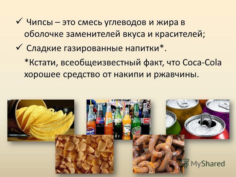 Чипсы – это смесь углеводов и жира в оболочке заменителей вкуса и красителей; Сладкие газированные напитки*. *Кстати, все общеизвестный факт, что Coca-Cola хорошее средство от накипи и ржавчины.