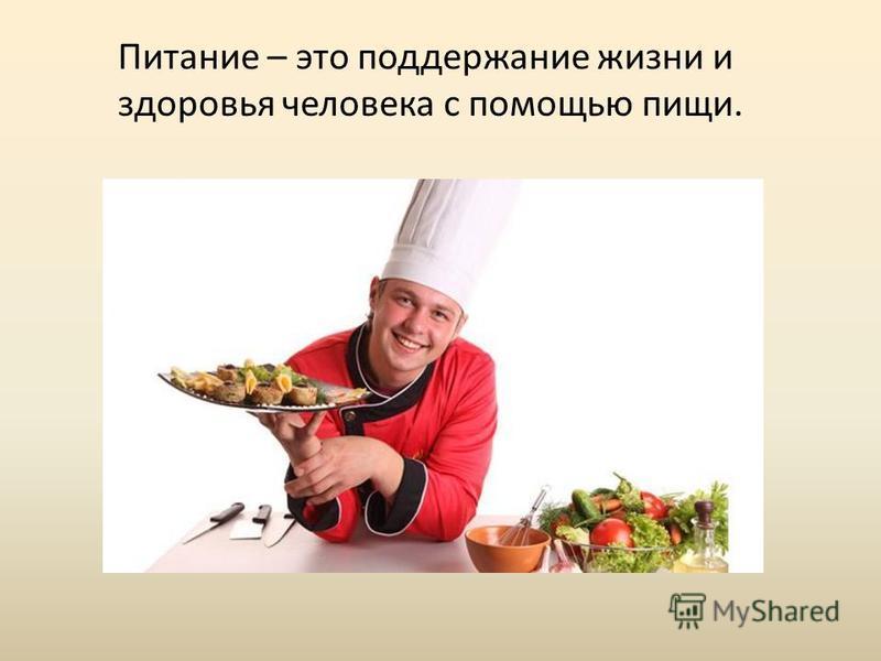 Питание – это поддержание жизни и здоровья человека с помощью пищи.