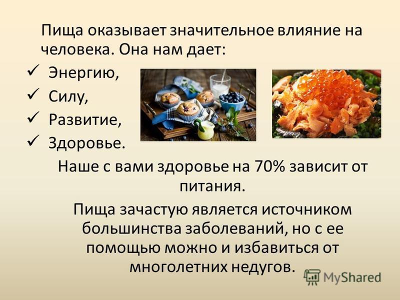 Пища оказывает значительное влияние на человека. Она нам дает: Энергию, Силу, Развитие, Здоровье. Наше с вами здоровье на 70% зависит от питания. Пища зачастую является источником большинства заболеваний, но с ее помощью можно и избавиться от многоле