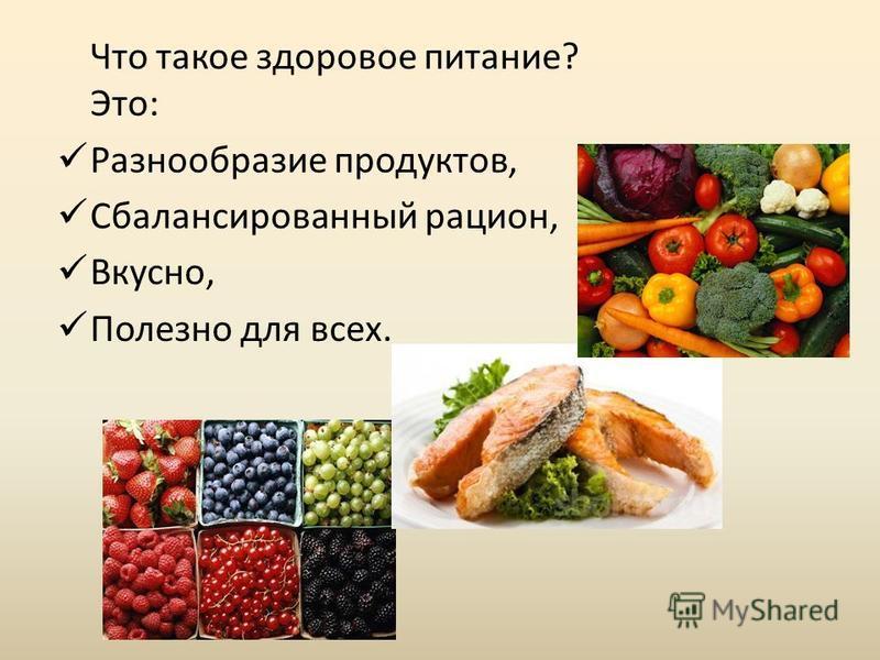 Что такое здоровое питание? Это: Разнообразие продуктов, Сбалансированный рацион, Вкусно, Полезно для всех.