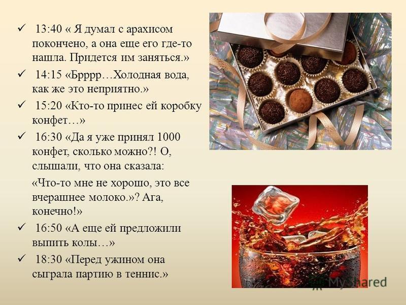 13:40 « Я думал с арахисом покончено, а она еще его где-то нашла. Придется им заняться.» 14:15 «Брррр…Холодная вода, как же это неприятно.» 15:20 «Кто-то принес ей коробку конфет…» 16:30 «Да я уже принял 1000 конфет, сколько можно?! О, слышали, что о