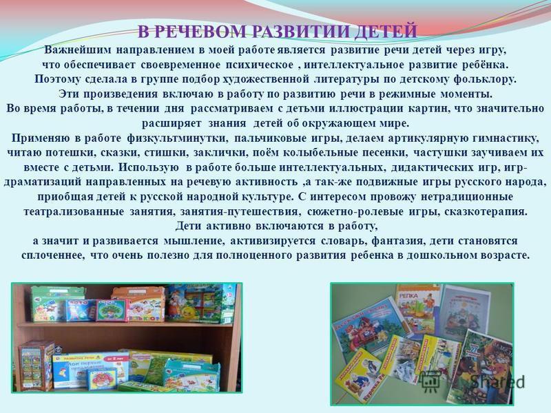 В РЕЧЕВОМ РАЗВИТИИ ДЕТЕЙ Важнейшим направлением в моей работе является развитие речи детей через игру, что обеспечивает своевременное психическое, интеллектуальное развитие ребёнка. Поэтому сделала в группе подбор художественной литературы по детском