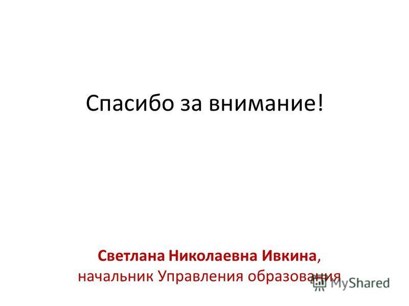 Спасибо за внимание! Светлана Николаевна Ивкина, начальник Управления образования