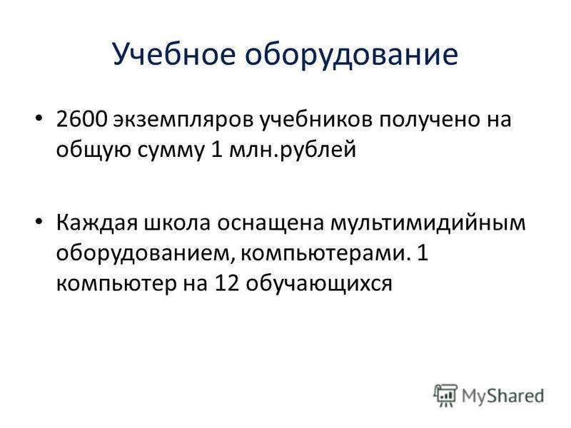 Учебное оборудование 2600 экземпляров учебников получено на общую сумму 1 млн.рублей Каждая школа оснащена мультимедийным оборудованием, компьютерами. 1 компьютер на 12 обучающихся