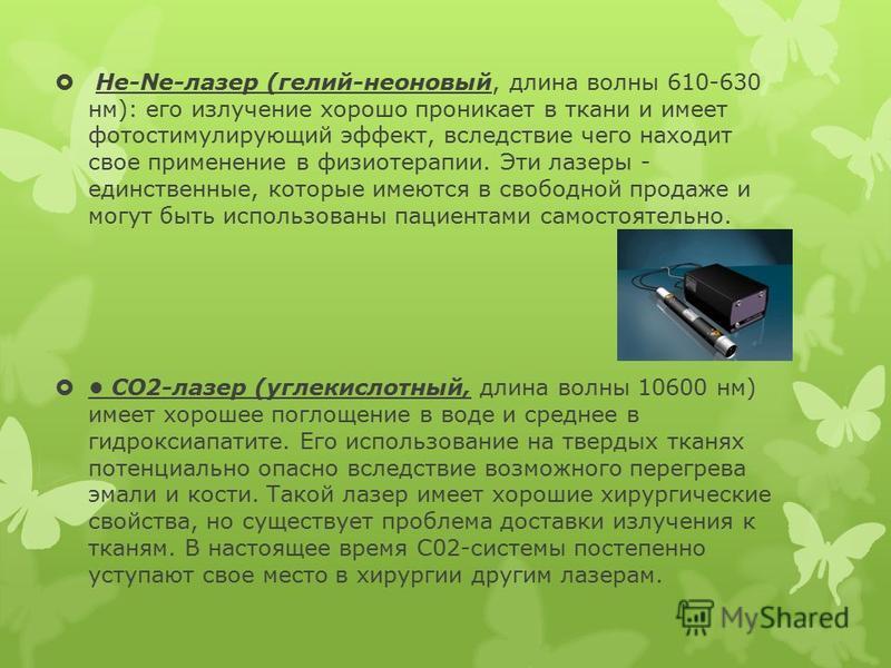 He-Ne-лазер (гелий-неоновый, длина волны 610-630 нм): его излучение хорошо проникает в ткани и имеет фото стимулирующий эффект, вследствие чего находит свое применение в физиотерапии. Эти лазеры - единственные, которые имеются в свободной продаже и м