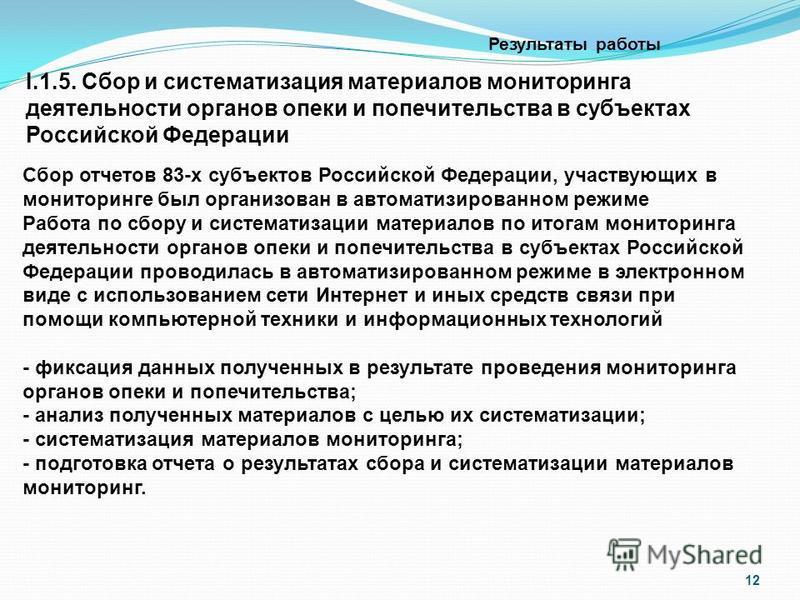 12 Результаты работы I.1.5. Сбор и систематизация материалов мониторинга деятельности органов опеки и попечительства в субъектах Российской Федерации Сбор отчетов 83-х субъектов Российской Федерации, участвующих в мониторинге был организован в автома