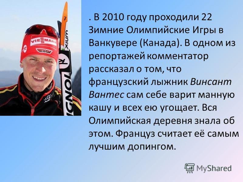 . В 2010 году проходили 22 Зимние Олимпийские Игры в Ванкувере (Канада). В одном из репортажей комментатор рассказал о том, что французский лыжник Винсант Вантес сам себе варит манную кашу и всех ею угощает. Вся Олимпийская деревня знала об этом. Фра