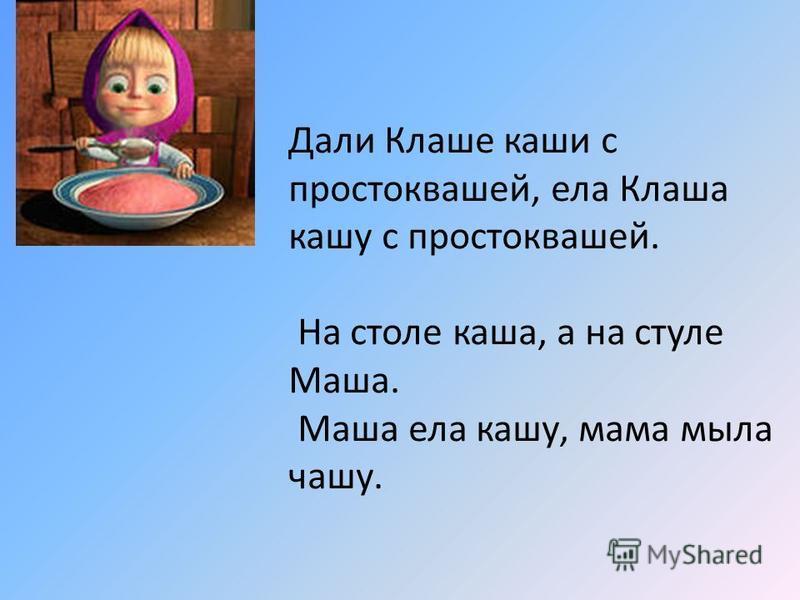 Дали Клаше каши с простоквашей, ела Клаша кашу с простоквашей. На столе каша, а на стуле Маша. Маша ела кашу, мама мыла чашу.