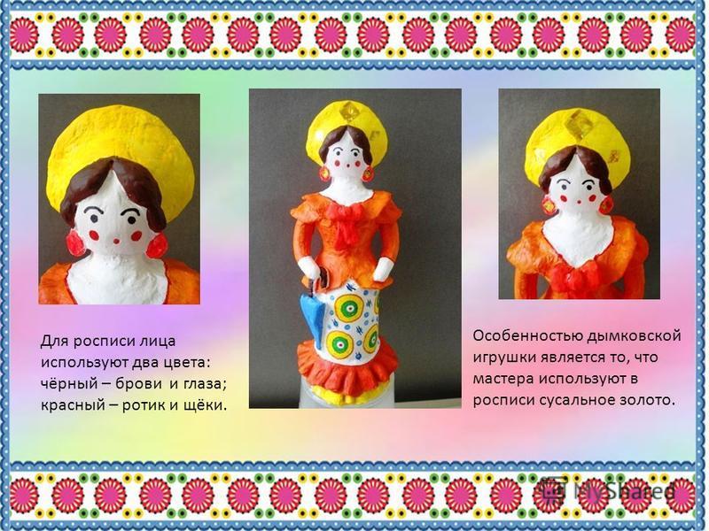 Для росписи лица используют два цвета: чёрный – брови и глаза; красный – ротик и щёки. Особенностью дымковской игрушки является то, что мастера используют в росписи сусальное золото.