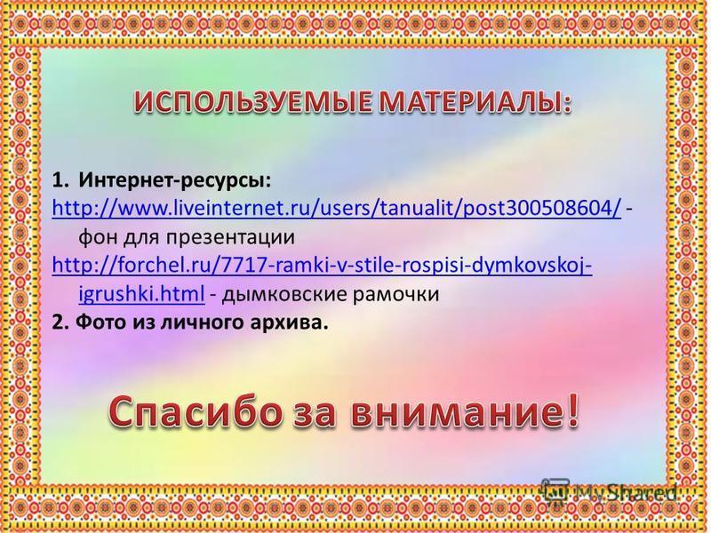 1.Интернет-ресурсы: http://www.liveinternet.ru/users/tanualit/post300508604/http://www.liveinternet.ru/users/tanualit/post300508604/ - фон для презентации http://forchel.ru/7717-ramki-v-stile-rospisi-dymkovskoj- igrushki.htmlhttp://forchel.ru/7717-ra