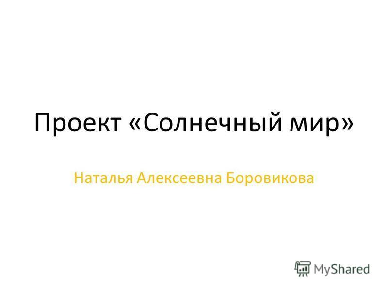 Проект «Солнечный мир» Наталья Алексеевна Боровикова