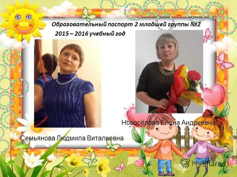 Образовательный паспорт 2 младшей группы 2 2015 – 2016 учебный год Семьянова Людмила Витальевна Новосёлова Елена Андреевна