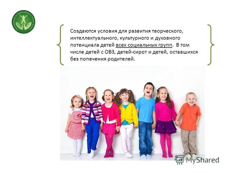 Создаются условия для развития творческого, интеллектуального, культурного и духовного потенциала детей всех социальных групп. В том числе детей с ОВЗ, детей-сирот и детей, оставшихся без попечения родителей.