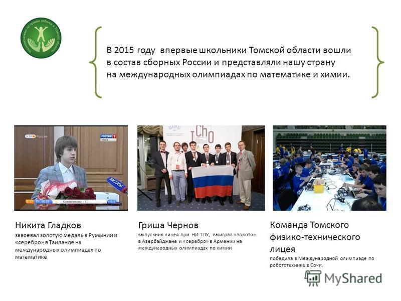 В 2015 году впервые школьники Томской области вошли в состав сборных России и представляли нашу страну на международных олимпиадах по математике и химии. Никита Гладков завоевал золотую медаль в Румынии и «серебро» в Таиланде на международных олимпиа