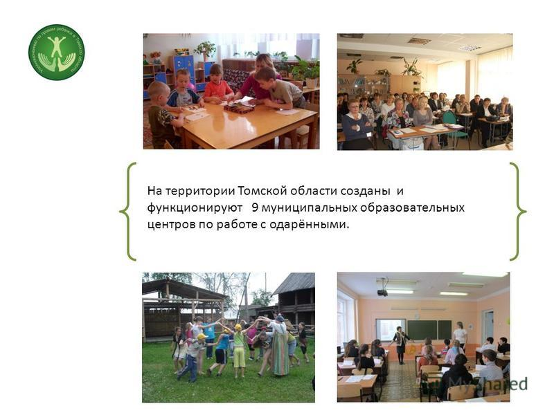 На территории Томской области созданы и функционируют 9 муниципальных образовательных центров по работе с одарёнными.