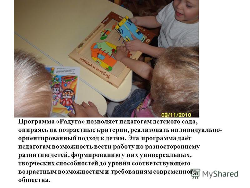 Программа «Радуга» позволяет педагогам детского сада, опираясь на возрастные критерии, реализовать индивидуально- ориентированный подход к детям. Эта программа даёт педагогам возможность вести работу по разностороннему развитию детей, формированию у