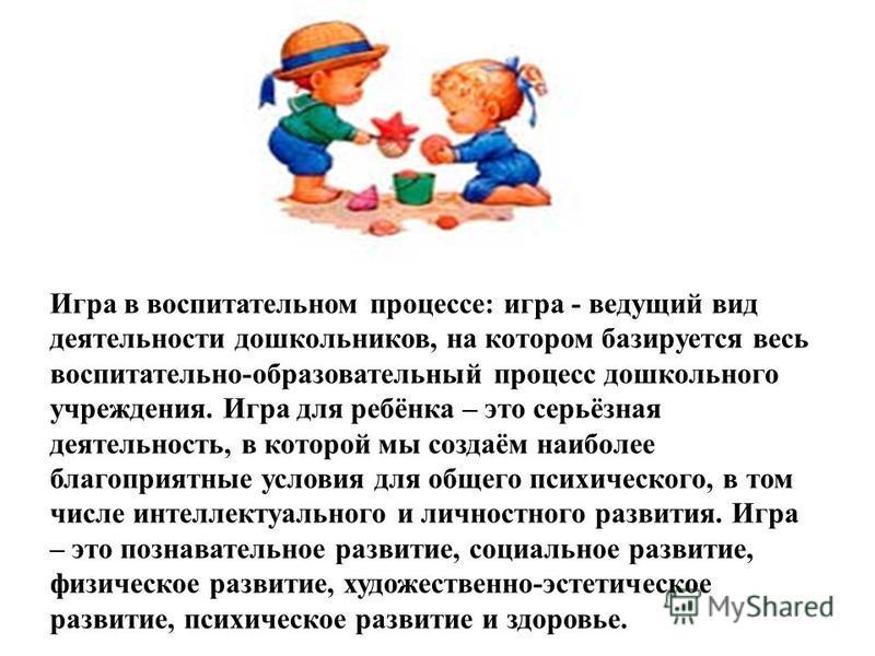 Игра в воспитательном процессе: игра - ведущий вид деятельности дошкольников, на котором базируется весь воспитательно-образовательный процесс дошкольного учреждения. Игра для ребёнка – это серьёзная деятельность, в которой мы создаём наиболее благоп