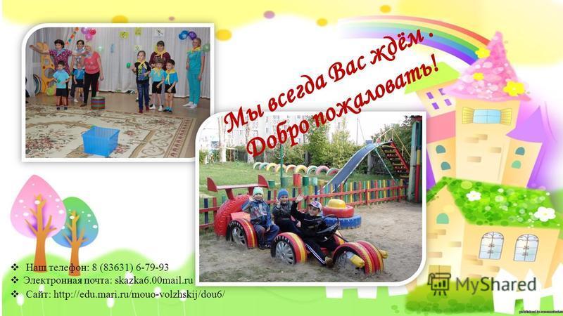 Наш телефон: 8 (83631) 6-79-93 Электронная почта: skazka6.00mail.ru Сайт: http://edu.mari.ru/mouo-volzhskij/dou6/