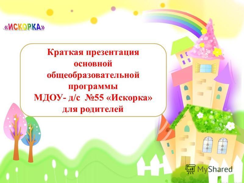Краткая презентация основной общеобразовательной программы МДОУ- д/с 55 «Искорка» для родителей