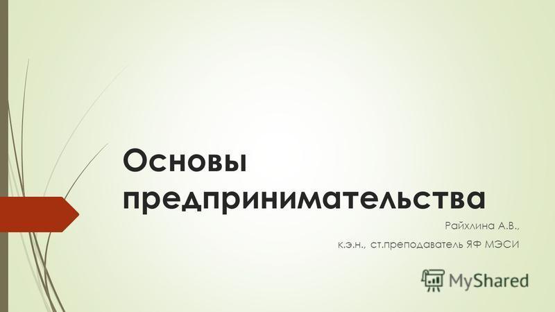 Основы предпринимательства Райхлина А.В., к.э.н., ст.преподаватель ЯФ МЭСИ