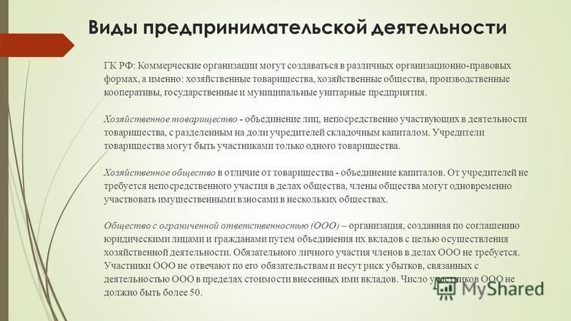 Виды предпринимательской деятельности ГК РФ: Коммерческие организации могут создаваться в различных организационно-правовых формах, а именно: хозяйственные товарищества, хозяйственные общества, производственные кооперативы, государственные и муниципа