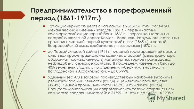 Предпринимательство в пореформенный период (1861-1917 гг.) 128 акционерных обществ с капиталом в 256 млн. руб., более 200 механических и литейных заводов. 1861 г. - первый частный коммерческий акционерный банк. 1866 г. – первая концессия на постройку