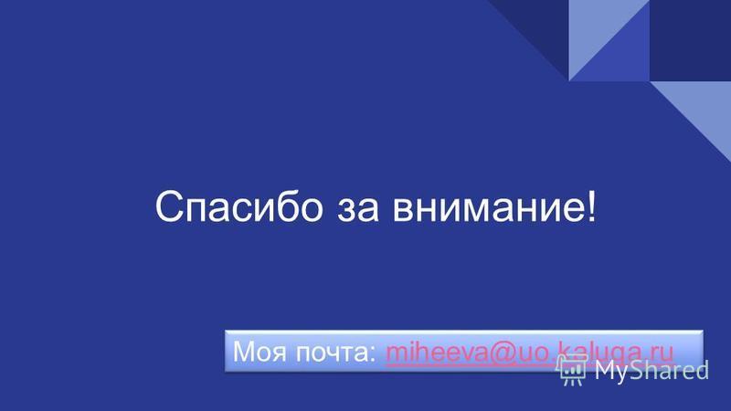 Спасибо за внимание! Моя почта: miheeva@uo.kaluga.rumiheeva@uo.kaluga.ru Моя почта: miheeva@uo.kaluga.rumiheeva@uo.kaluga.ru
